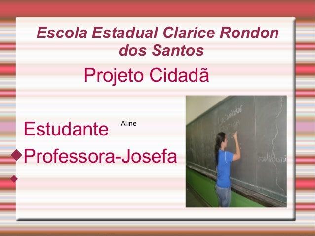 Escola Estadual Clarice Rondon dos Santos Projeto Cidadã Estudante Professora-Josefa  Aline