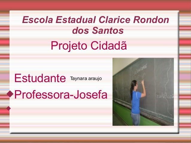 Escola Estadual Clarice Rondon dos Santos  Projeto Cidadã Estudante Taynara araujo Professora-Josefa 