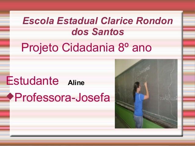 Escola Estadual Clarice Rondon dos Santos  Projeto Cidadania 8º ano Estudante Aline Professora-Josefa