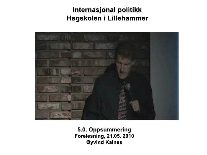 5.0. Oppsummering Forelesning, 21.05. 2010 Øyvind Kalnes Internasjonal politikk Høgskolen i Lillehammer