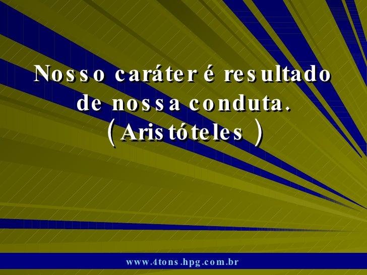 Nosso caráter é resultado de nossa conduta. ( Aristóteles ) www.4tons.hpg.com.br