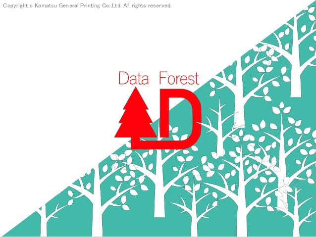 Copyright c Komatsu General Printing Co.,Ltd. All rights reserved. Data Forest