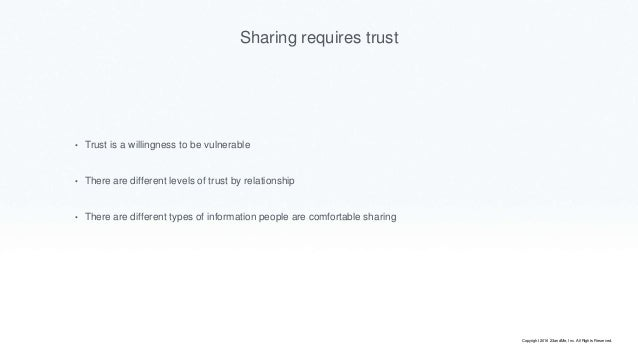 Sharing requires trust • Trust is a willingness to be vulnerable • There are different levels of trust by relationship • T...