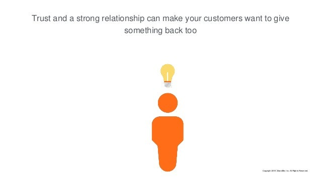 Trust and a strong relationship can make your customers want to give something back too Copyright 2016 23andMe, Inc. All R...