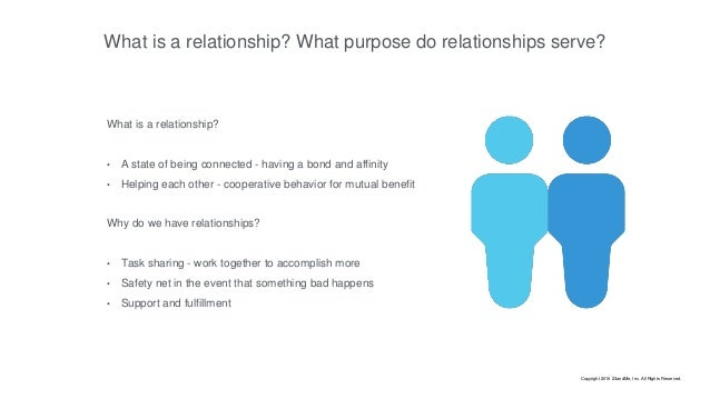 What is a relationship? What purpose do relationships serve? What is a relationship? • A state of being connected - having...