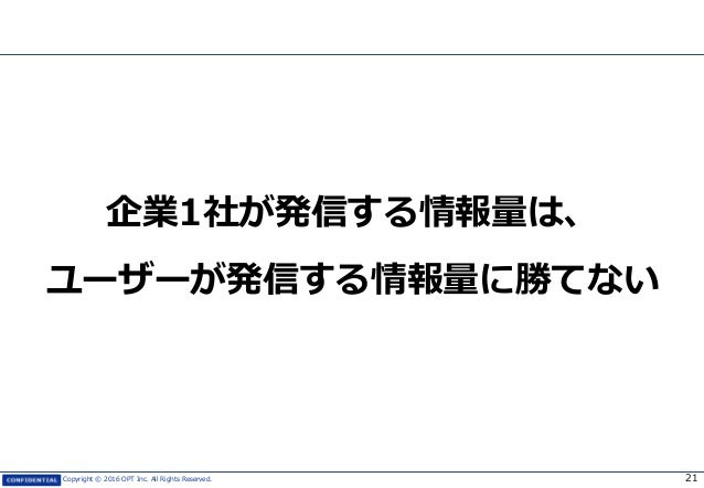 Copyright © 2016 OPT Inc. All Rights Reserved. 企業1社が発信する情報量は、 ユーザーが発信する情報量に勝てない 21