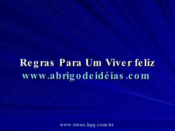 Regras Para Um Viver feliz www.abrigodeidéias.com   www.4tons.hpg.com.br