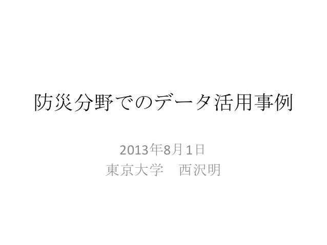 防災分野でのデータ活用事例 2013年8月1日 東京大学 西沢明