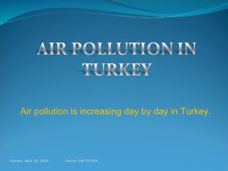 Air pollution is increasing day by day in Turkey. Sunday, April, 26, 2009 Sercan Safi 051369