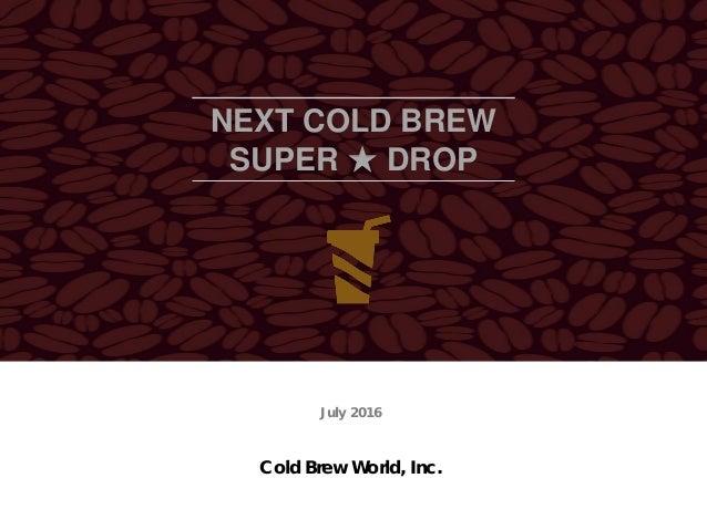 NEXT COLD BREW SUPER ★ DROP Cold Brew World, Inc. July 2016