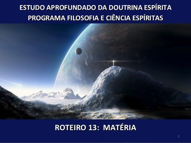 ROTEIRO 13: MATÉRIAROTEIRO 13: MATÉRIA ESTUDO APROFUNDADO DA DOUTRINA ESPÍRITAESTUDO APROFUNDADO DA DOUTRINA ESPÍRITA PROG...