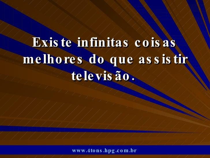 Existe infinitas coisas melhores do que assistir televisão.  www.4tons.hpg.com.br
