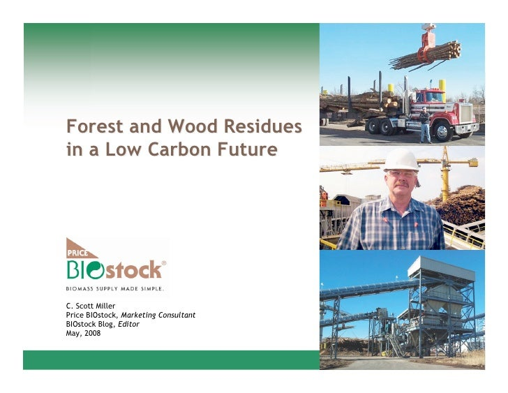 Forest and Wood Residues in a Low Carbon Future     C. Scott Miller Price BIOstock, Marketing Consultant BIOstock Blog, Ed...