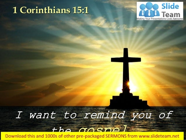 I want to remind you of the gospel… 1 Corinthians 15:1