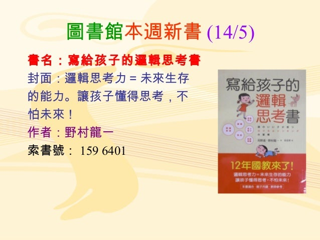 圖書館本週新書 (14/5) 書名:寫給孩子的邏輯思考書 封面:邏輯思考力 = 未來生存 的能力。讓孩子懂得思考,不 怕未來! 作者:野村龍一 索書號: 159 6401
