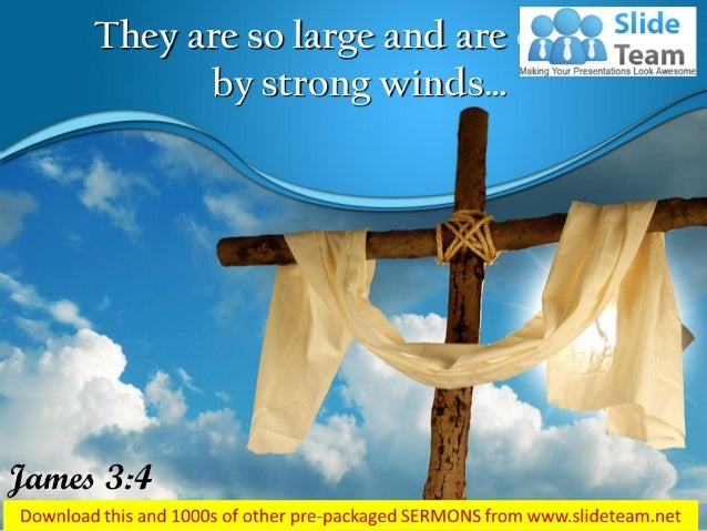 They are so large and are driven by strong winds… James 3:4