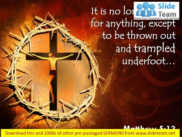 It is no longer good for anything, except to be thrown out and trampled underfoot… Matthew 5:13