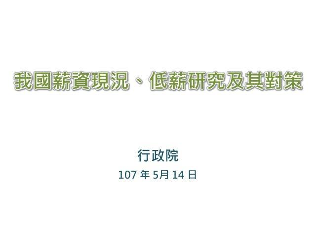 行政院 107 年 5月 14 日 我國薪資現況、低薪研究及其對策
