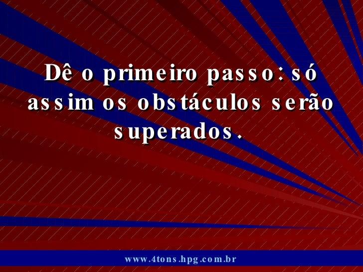 Dê o primeiro passo: só assim os obstáculos serão superados.  www.4tons.hpg.com.br