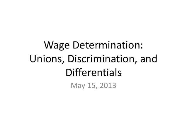 Wage Determination:Unions, Discrimination, andDifferentialsMay 15, 2013