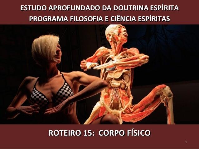 ROTEIRO 15: CORPO FÍSICOROTEIRO 15: CORPO FÍSICO ESTUDO APROFUNDADO DA DOUTRINA ESPÍRITAESTUDO APROFUNDADO DA DOUTRINA ESP...