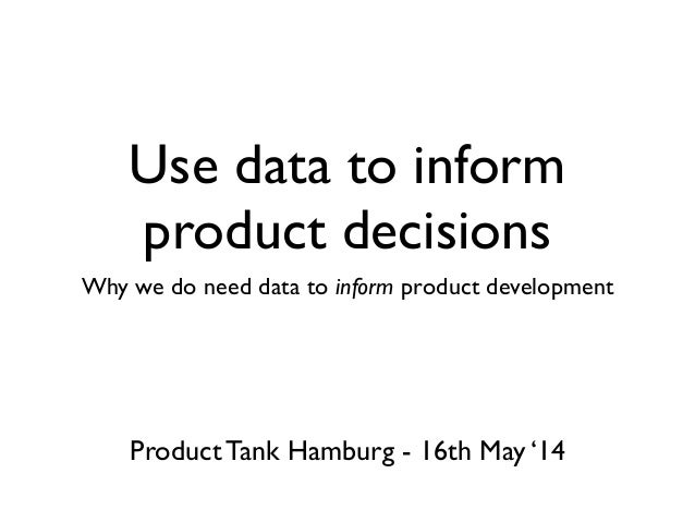 Use data to inform product decisions Why we do need data to inform product development Product Tank Hamburg - 16th May '14