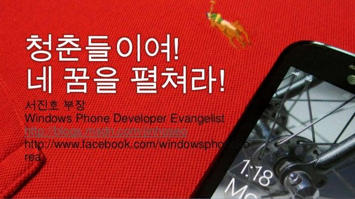 청춘들이여! <br />네 꿈을 펼쳐라! <br />서진호 부장Windows Phone Developer Evangelisthttp://blogs.msdn.com/jinhoseohttp://www.facebook.com...
