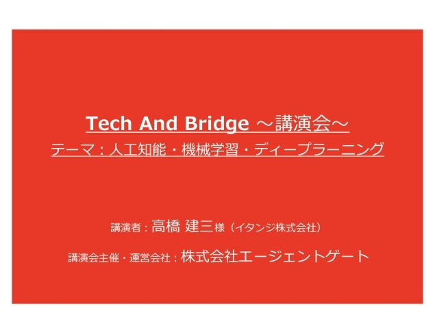 Tech And Bridge 〜講演会〜 テーマ:人工知能・機械学習・ディープラーニング 講演会主催・運営会社:株式会社エージェントゲート 講演者:高橋 建三様(イタンジ株式会社)
