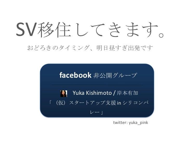 SV移住してきます。おどろきのタイミング、明日昼すぎ出発です<br />facebook非公開グループ<br />   Yuka Kishimoto / 岸本有加<br />「(仮)スタートアップ支援 in シリコンバレー」<br />twit...