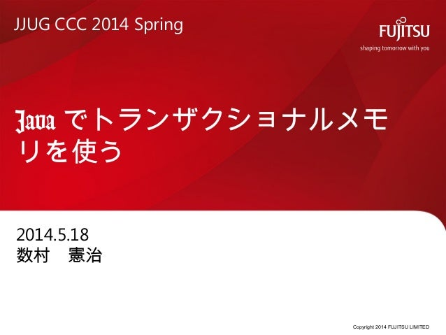 Copyright 2014 FUJITSU LIMITED Java でトランザクショナルメモ リを使う 2014.5.18 数村 憲治 JJUG CCC 2014 Spring