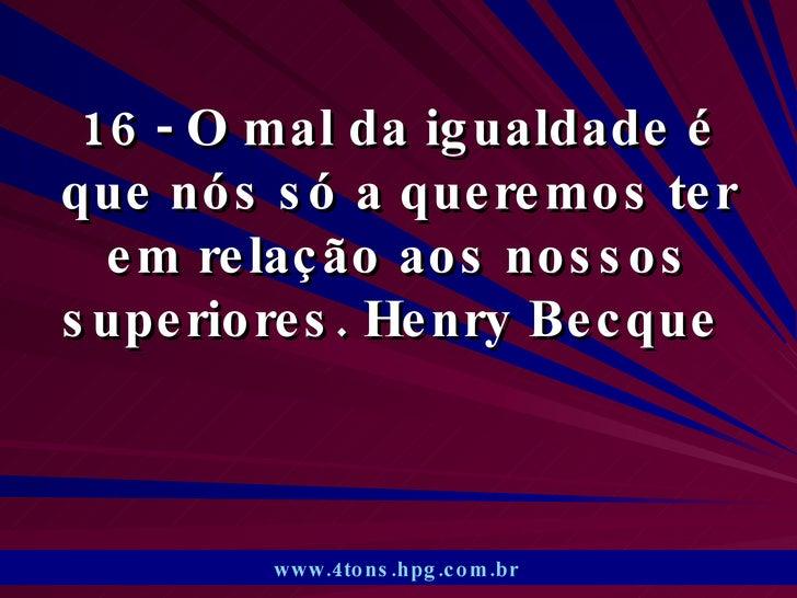 16 - O mal da igualdade é que nós só a queremos ter em relação aos nossos superiores. Henry Becque  www.4tons.hpg.com.br