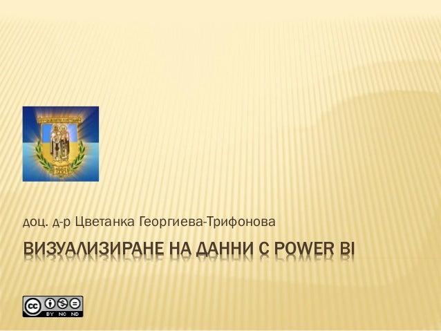 ВИЗУАЛИЗИРАНЕ НА ДАННИ С POWER BI доц. д-р Цветанка Георгиева-Трифонова