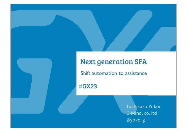 #GX23 Next generation SFA Shift automation to assistance Toshikazu Yokoi @yoko_g G-Mind. co, ltd