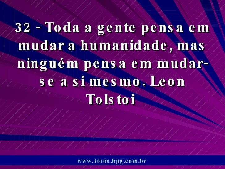 32 - Toda a gente pensa em mudar a humanidade, mas ninguém pensa em mudar-se a si mesmo. Leon Tolstoi  www.4tons.hpg.com.b...