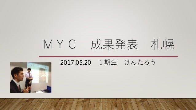 MYC 成果発表 札幌 2017.05.20 1期生 けんたろう