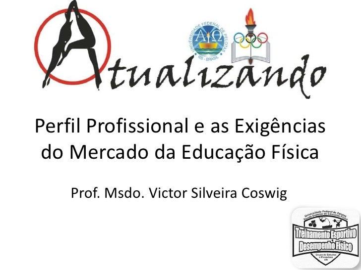 Perfil Profissional e as Exigências do Mercado da Educação Física    Prof. Msdo. Victor Silveira Coswig