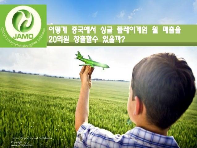 어떻게 중국에서 싱글 플레이게임 월 매출을                               20억원 창출할수 있을까?Jamo • Proprietary and ConfidentialCopyright 2013www.j...