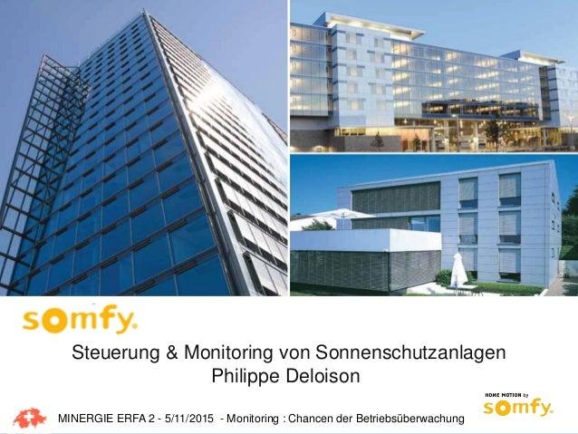 1 Steuerung & Monitoring von Sonnenschutzanlagen Philippe Deloison MINERGIE ERFA 2 - 5/11/2015 - Monitoring : Chancen der ...