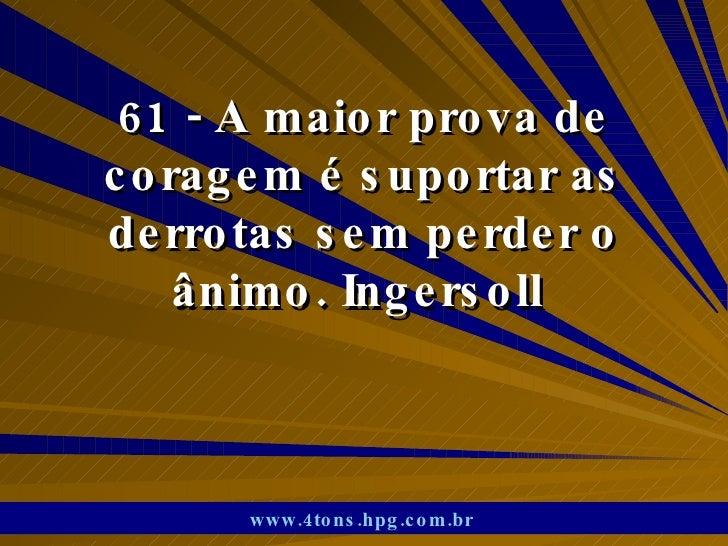 61 - A maior prova de coragem é suportar as derrotas sem perder o ânimo. Ingersoll  www.4tons.hpg.com.br