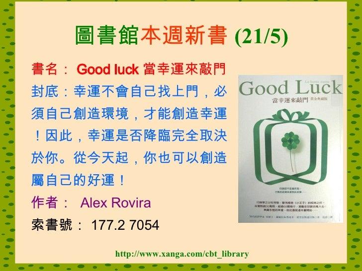 圖書館 本週新書 (21/5) <ul><li>書名: Good luck 當幸運來敲門   </li></ul><ul><li>封底: 幸運不會自己找上門,必 </li></ul><ul><li>須自己創造環境,才能創造幸運 </li></u...