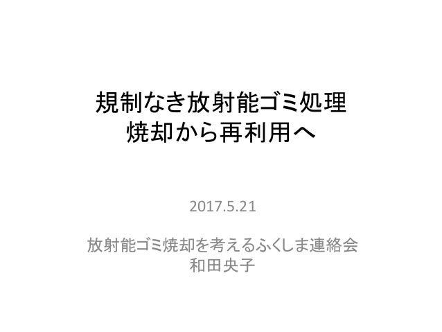 規制なき放射能ゴミ処理 焼却から再利用へ 2017.5.21 放射能ゴミ焼却を考えるふくしま連絡会 和田央子