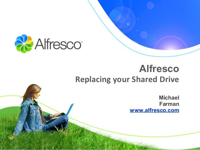 Alfresco Replacing your Shared Drive Michael Farman www.alfresco.com