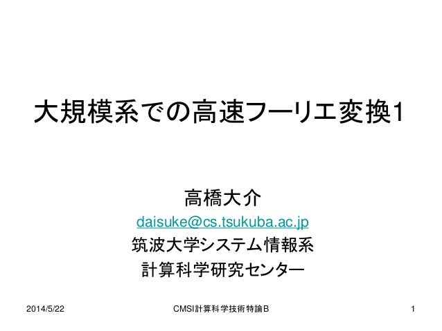 2014/5/22 CMSI計算科学技術特論B 1 大規模系での高速フーリエ変換1 高橋大介 daisuke@cs.tsukuba.ac.jp 筑波大学システム情報系 計算科学研究センター