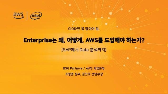 CIO라면 꼭 알아야 할, Enterprise는 왜, 어떻게, AWS를 도입해야 하는가? (SAP에서 Data 분석까지) BSG Partners / AWS 사업본부 조영준 상무, 김진호 선임부장