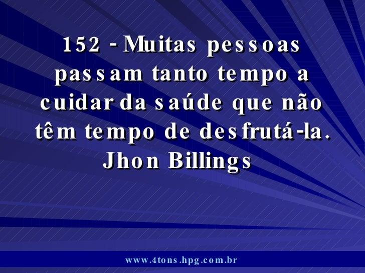 152 - Muitas pessoas passam tanto tempo a cuidar da saúde que não têm tempo de desfrutá-la. Jhon Billings  www.4tons.hpg.c...