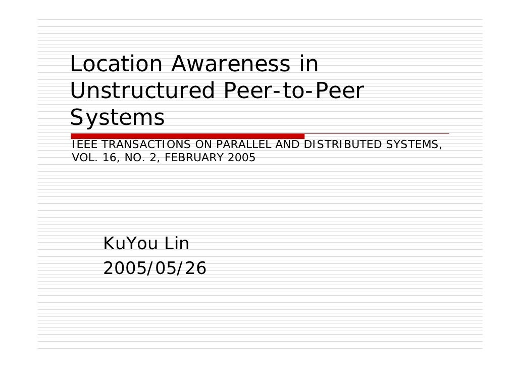 Location Awareness in Unstructured Peer-to-Peer Systems IEEE TRANSACTIONS ON PARALLEL AND DISTRIBUTED SYSTEMS, VOL. 16, NO...
