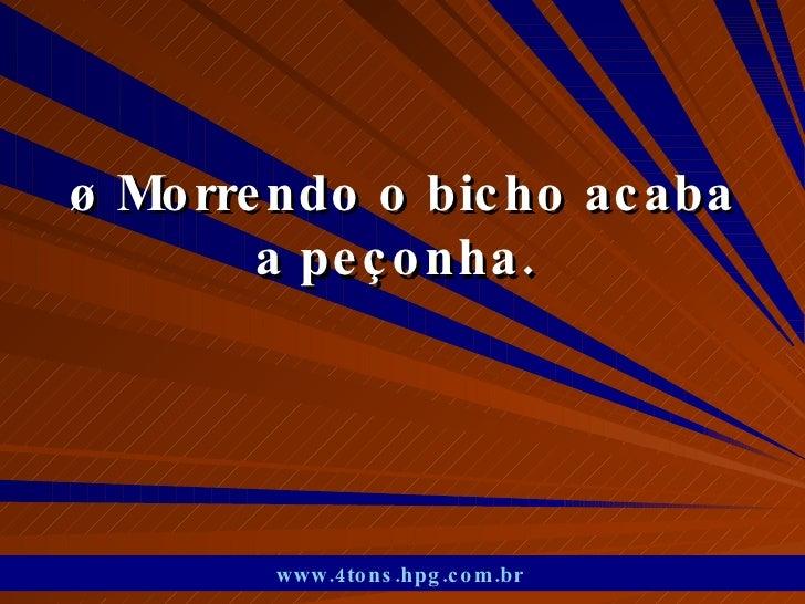 ø Morrendo o bicho acaba a peçonha.  www.4tons.hpg.com.br