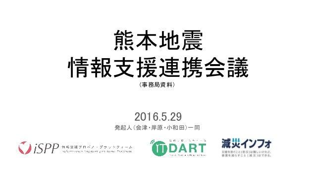 熊本地震 情報支援連携会議(事務局資料) 2016.5.29 発起人(会津・岸原・小和田)一同
