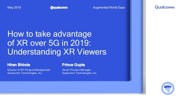 How to take advantage of XR over 5G in 2019: Understanding XR Viewers Hiren Bhinde Director of XR Product Management Qualc...