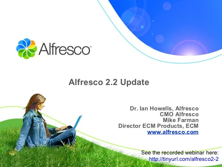 Alfresco 2.2 Update Dr. Ian Howells, Alfresco CMO Alfresco Mike Farman Director ECM Products, ECM www.alfresco.com See the...